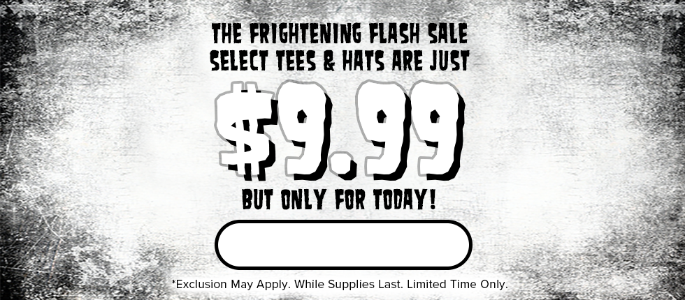 The Frightening Flash Sale. Select tees & hats are just $9.99, but only for today! Exclusions may apply. While supplies last. Limited time only. Click to shop now.
